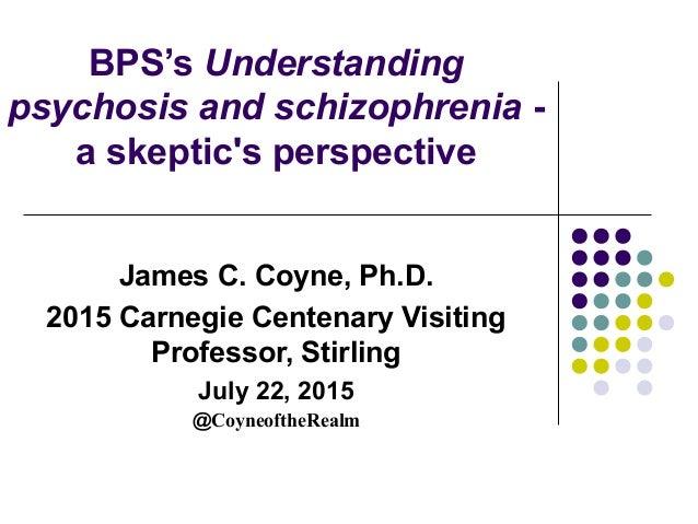BPS's Understanding psychosis and schizophrenia - a skeptic's perspective James C. Coyne, Ph.D. 2015 Carnegie Centenary Vi...
