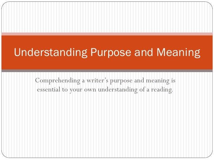 Understanding Purpose and Meaning   Comprehending a writer's purpose and meaning is   essential to your own understanding ...