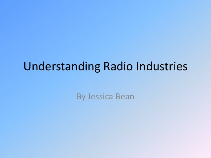 Understanding Radio Industries<br />By Jessica Bean<br />