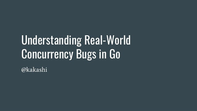 Understanding Real-World Concurrency Bugs in Go @kakashi