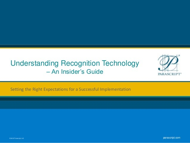 © 2012 Parascript, LLC parascript.com Understanding Recognition Technology – An Insider's Guide Setting the Right Expectat...