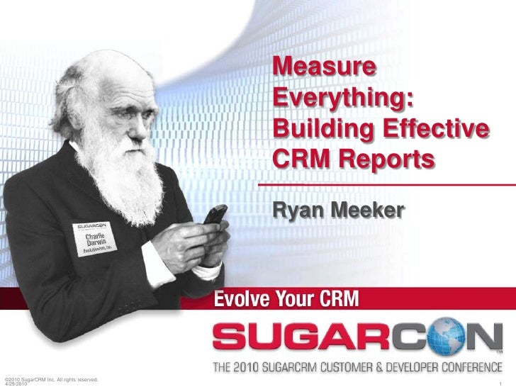 ©2010 SugarCRM Inc. All rights reserved.<br />Measure Everything: Building Effective CRM Reports<br />Ryan Meeker<br />4/1...