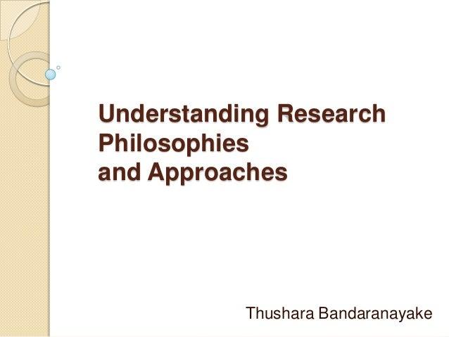 Understanding ResearchPhilosophiesand Approaches           Thushara Bandaranayake