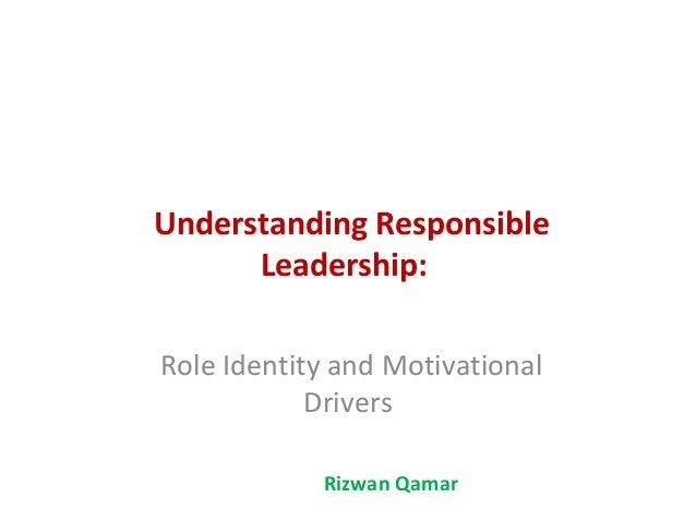 Understanding Responsible      Leadership:Role Identity and Motivational            Drivers            Rizwan Qamar