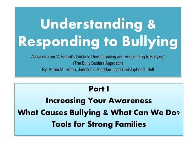 Understanding & Responding to Bullying Part I Increasing Your Awareness What Causes Bullying & What Can We Do? Tools for S...