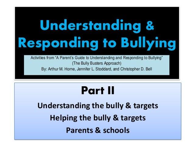 Understanding & Responding to Bullying Part II Understanding the bully & targets Helping the bully & targets Parents & sch...