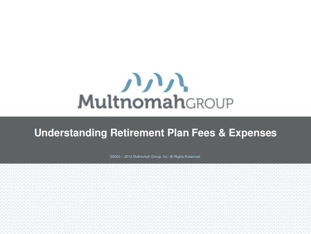 Understanding Retirement Plan Fees & Expenses              ©2003 – 2013 Multnomah Group, Inc. All Rights Reserved.