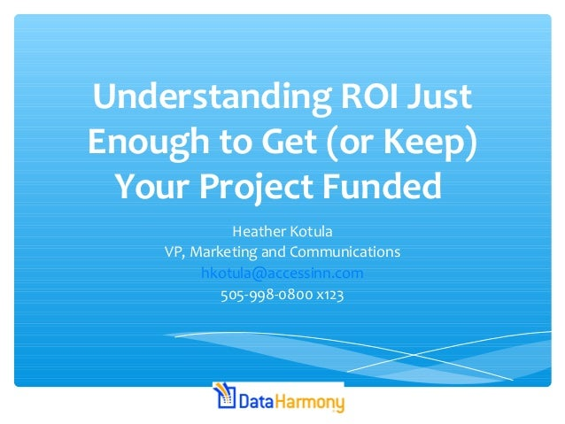 Understanding ROI Just Enough to Get (or Keep) Your Project Funded Heather Kotula VP, Marketing and Communications hkotula...