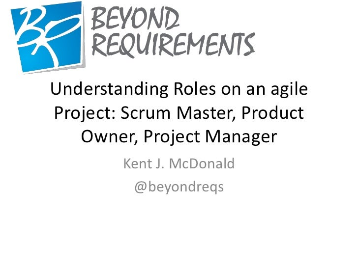 Understanding Roles on an agileProject: Scrum Master, Product   Owner, Project Manager        Kent J. McDonald         @be...