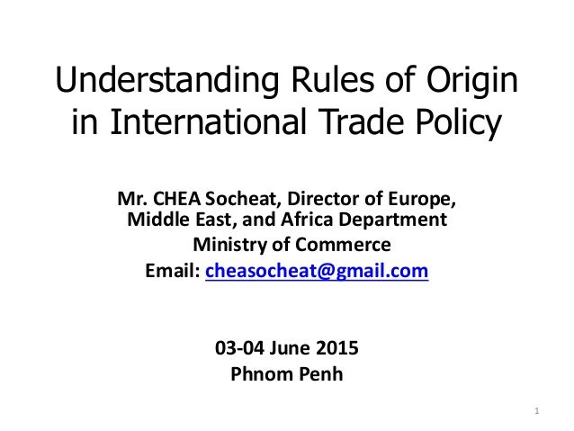 Understanding Rules of Origin in International Trade Policy Mr. CHEA Socheat, Director of Europe, Middle East, and Africa ...