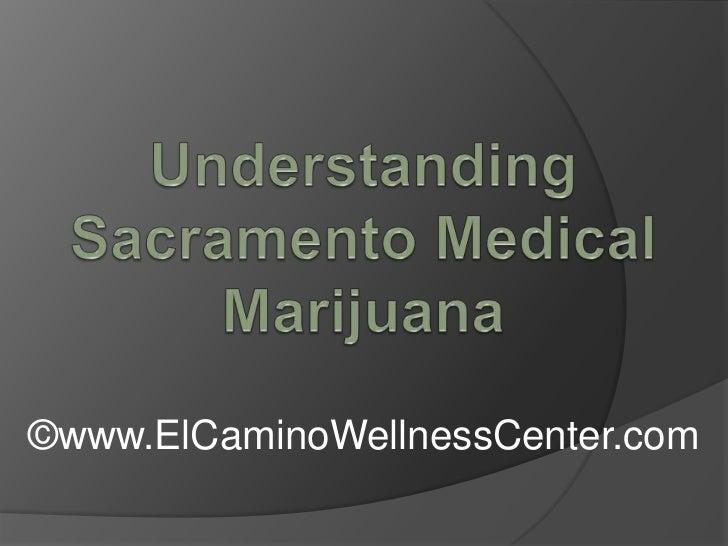 Understanding Sacramento Medical Marijuana <br />©www.ElCaminoWellnessCenter.com<br />