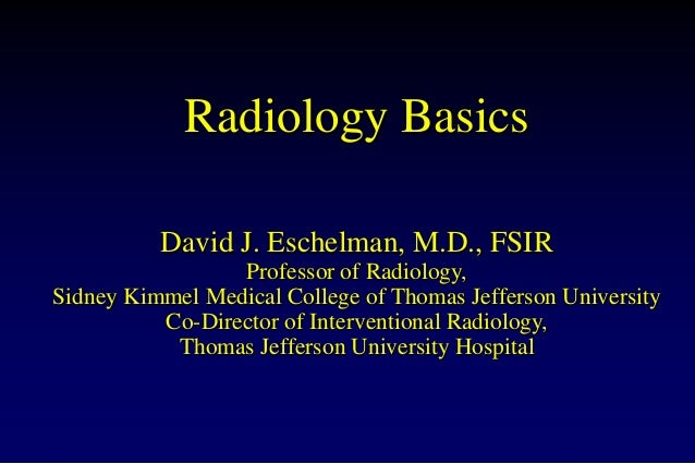 Radiology Basics David J. Eschelman, M.D., FSIR Professor of Radiology, Sidney Kimmel Medical College of Thomas Jefferson ...