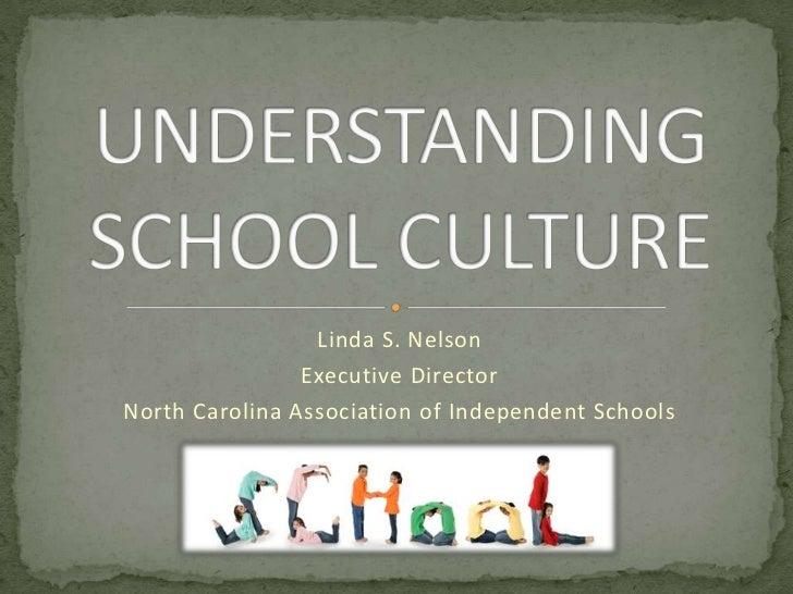 UNDERSTANDING SCHOOL CULTURE<br />Linda S. Nelson<br />Executive Director<br />North Carolina Association of Independent S...