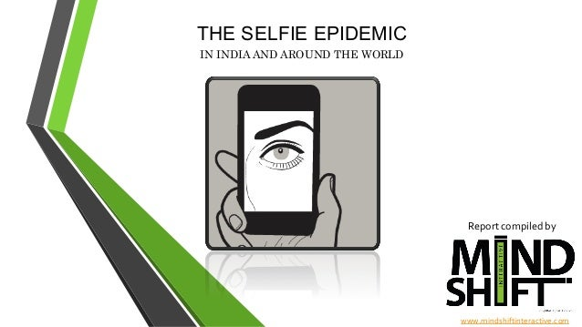 THE SELFIE EPIDEMIC   IN INDIA AND AROUND THE WORLD Report  compiled  by     www.mindshiftinteractive.com