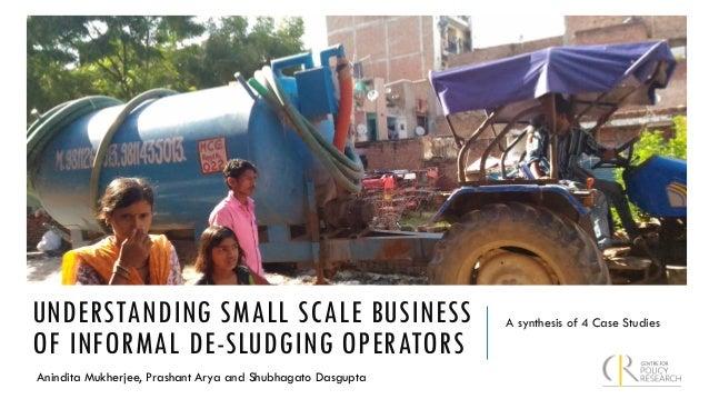 UNDERSTANDING SMALL SCALE BUSINESS OF INFORMAL DE-SLUDGING OPERATORS A synthesis of 4 Case Studies Anindita Mukherjee, Pra...