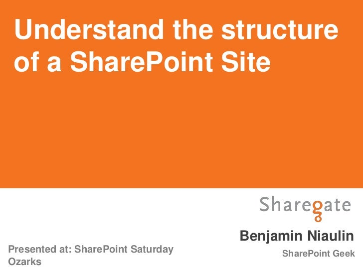 Understand the structure of a SharePoint Site                                    Benjamin NiaulinPresented at: SharePoint ...