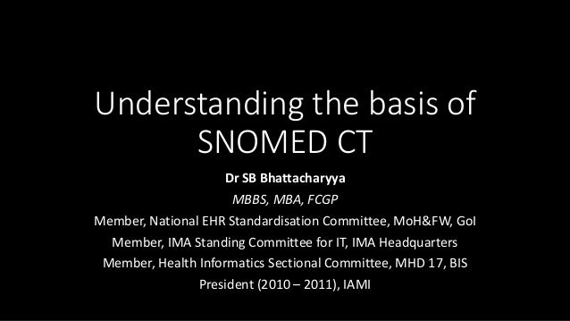 Understanding the basis of SNOMED CT Dr SB Bhattacharyya MBBS, MBA, FCGP Member, National EHR Standardisation Committee, M...