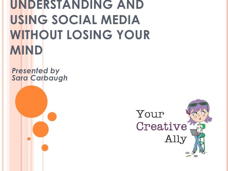 UNDERSTANDING ANDUSING SOCIAL MEDIAWITHOUT LOSING YOURMINDPresented bySara Carbaugh