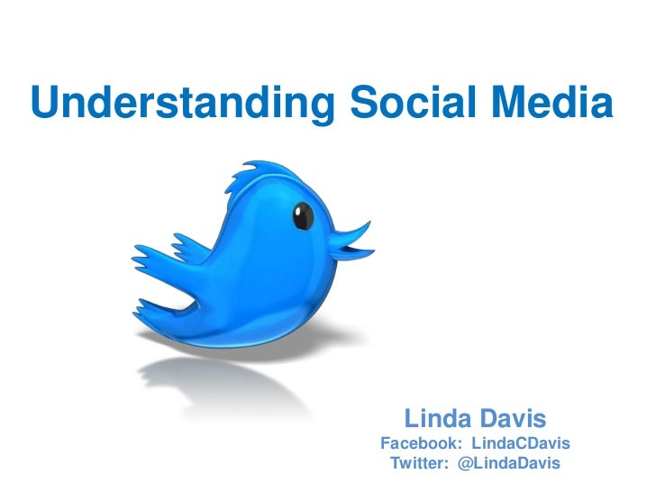 Understanding Social Media                 Linda Davis               Facebook: LindaCDavis                Twitter: @LindaD...