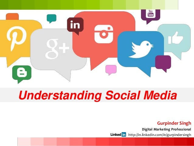 Understanding Social Media Gurpinder Singh Digital Marketing Professional http://in.linkedin.com/in/gurpindersingh