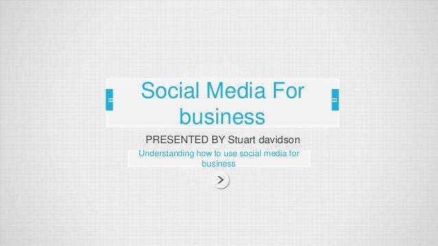 Social Media For  business  PRESENTED BY Stuart davidson  Understanding how to use social media for  business