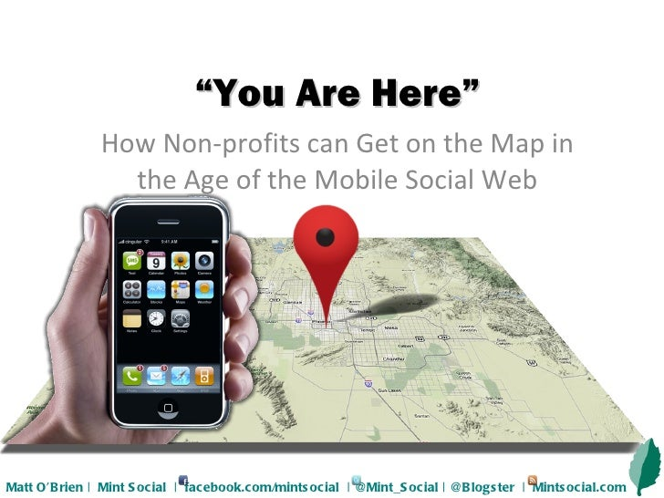 """"""" You Are Here"""" How Non-profits can Get on the Map in the Age of the Mobile Social Web Matt O'Brien    Mint Social     fac..."""