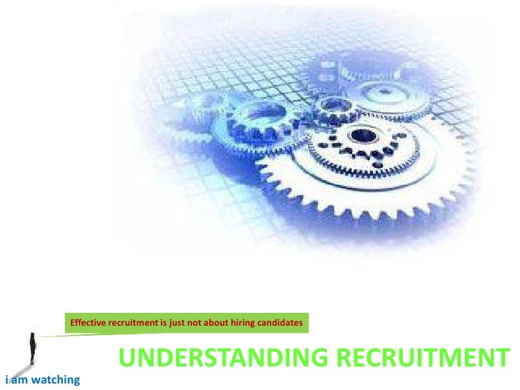 Effective recruitment is just not about hiring candidates                         UNDERSTANDING RECRUITMENT i am watching