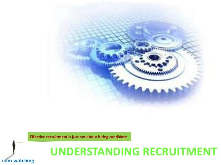 Effective recruitment is just not about hiring candidate <br />UNDERSTANDING RECRUITMENT<br />i am watching <br />