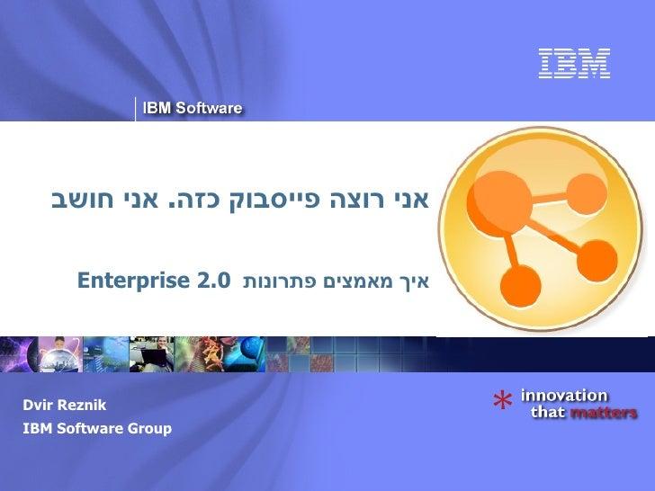 אני רוצה פייסבוק כזה .  אני חושב איך מאמצים פתרונות  Enterprise 2.0 Dvir Reznik IBM Software Group