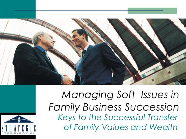 Managing Soft Issues inFamily Business Succession Keys to the Successful Transfer  of Family Values and Wealth