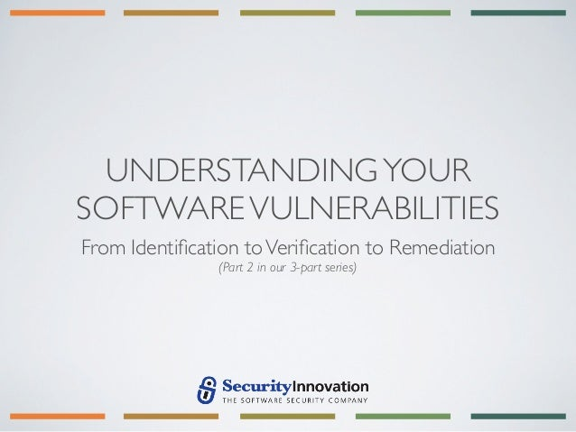 UNDERSTANDING YOURSOFTWARE VULNERABILITIESFrom Identification to Verification to Remediation               (Part 2 in our 3-...
