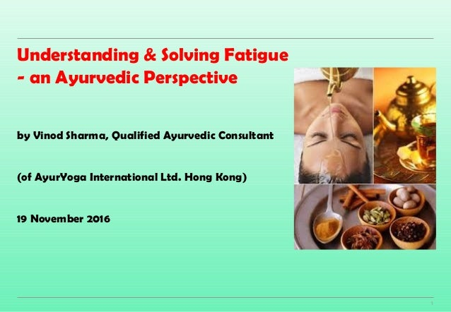 1 Understanding & Solving Fatigue - an Ayurvedic Perspective by Vinod Sharma, Qualified Ayurvedic Consultant (of AyurYoga ...