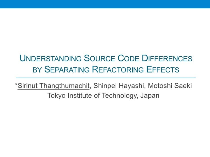 UNDERSTANDING SOURCE CODE DIFFERENCES   BY SEPARATING REFACTORING EFFECTS	*Sirinut Thangthumachit, Shinpei Hayashi, Motosh...
