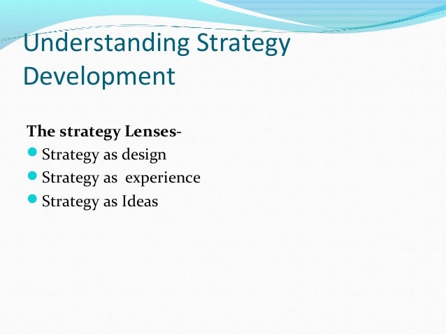 Understanding Strategy Development The strategy LensesStrategy as design Strategy as experience Strategy as Ideas