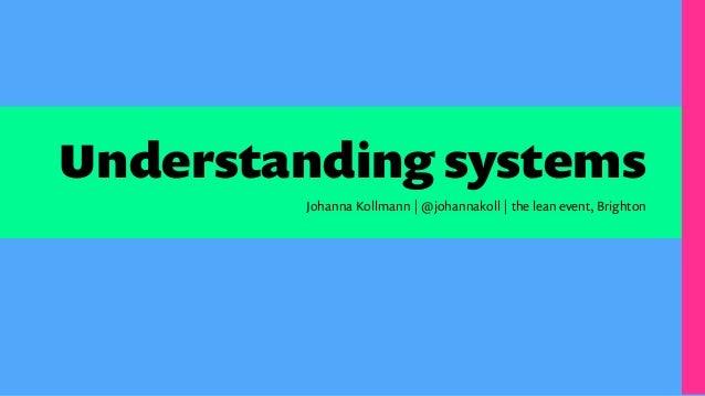 Understanding systems Johanna Kollmann | @johannakoll | the lean event, Brighton