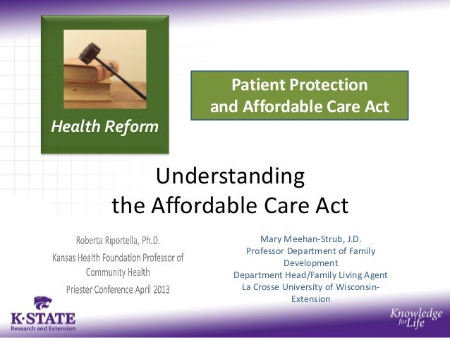 Health ReformPatient Protectionand Affordable Care ActUnderstandingthe Affordable Care ActMary Meehan-Strub, J.D.Professor...