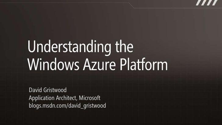 Understanding the Windows Azure Platform<br />David Gristwood<br />Application Architect, Microsoft <br />blogs.msdn.com/d...