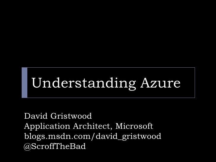 Understanding Azure<br />David Gristwood<br />Application Architect, Microsoft <br />blogs.msdn.com/david_gristwood<br />@...