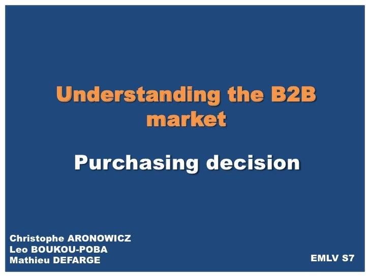 Understanding the B2B               market            Purchasing decision   Christophe ARONOWICZ Leo BOUKOU-POBA Mathieu D...