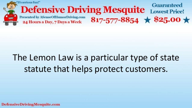 The Lemon Law is a particular type of state statute that helps protect customers.