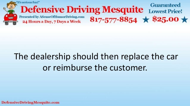 The dealership should then replace the car or reimburse the customer.