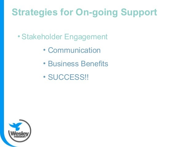 Strategies for On-going Support • Stakeholder Engagement • Communication • Business Benefits • SUCCESS!!