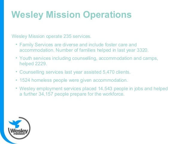Wesley Mission Operations Wesley Mission operate 235 services. • Family Services are diverse and include foster care and a...