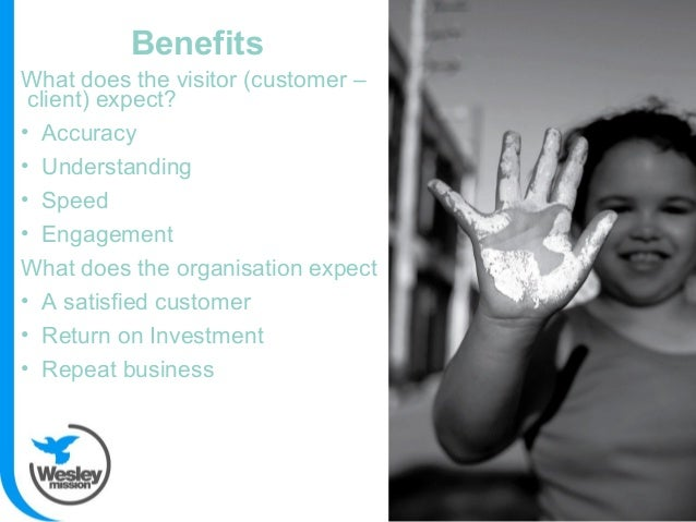 Benefits What does the visitor (customer – client) expect? • Accuracy • Understanding • Speed • Engagement What does the o...