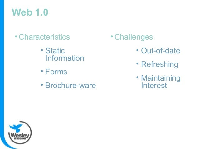 Web 1.0 • Characteristics • Static Information • Forms • Brochure-ware • Challenges • Out-of-date • Refreshing • Maintaini...