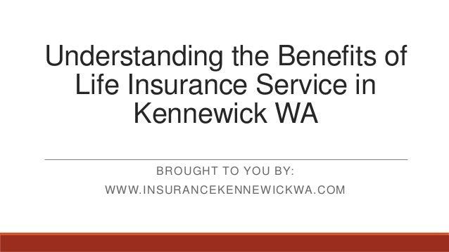 Understanding the Benefits ofLife Insurance Service inKennewick WABROUGHT TO YOU BY:WWW.INSURANCEKENNEWICKWA.COM