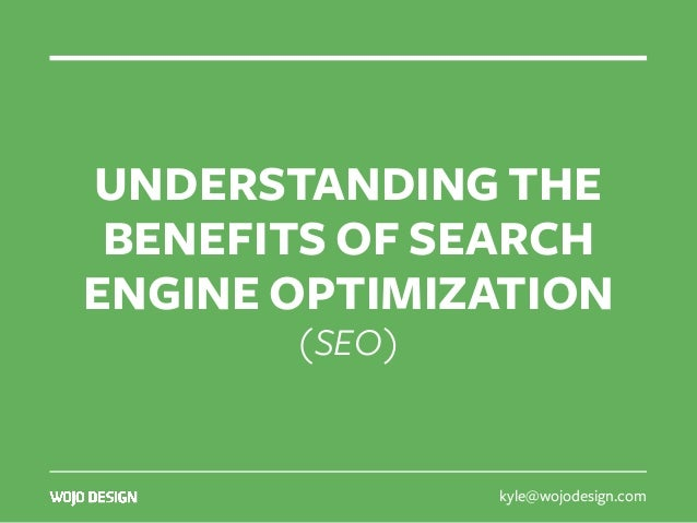 kyle@wojodesign.com UNDERSTANDING THE BENEFITS OF SEARCH ENGINE OPTIMIZATION (SEO)