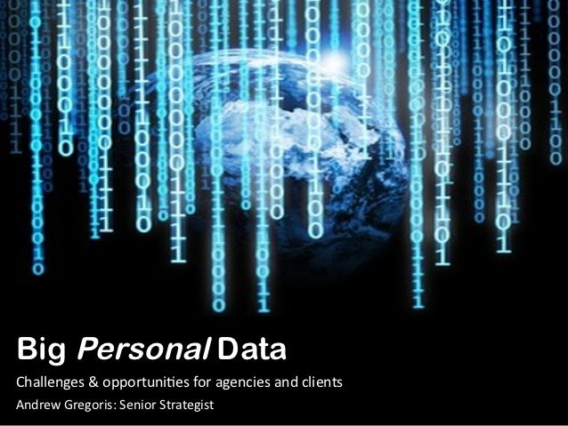 Big Personal DataChallenges & opportuni1es for agencies and clients Andrew Gregoris: Senior Strategist...