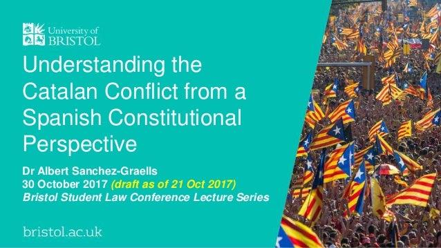 Understanding the Catalan Conflict from a Spanish Constitutional Perspective Dr Albert Sanchez-Graells 30 October 2017 (dr...