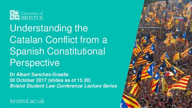 Understanding the Catalan Conflict from a Spanish Constitutional Perspective Dr Albert Sanchez-Graells 30 October 2017 (sl...